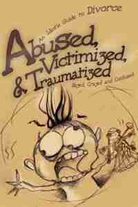 Abused, Victimized, & Traumatized: An Idiot's Guide to Divorce by .. Dazed Crazed and Confused