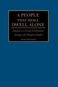 A People That Shall Dwell Alone: Judaism as a Group Evolutionary Strategy, with Diaspora Peoples by Kevin B. MacDonald