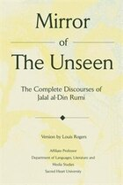 Mirror Of The Unseen: The Complete Discourses of Jalal al-Din Rumi
