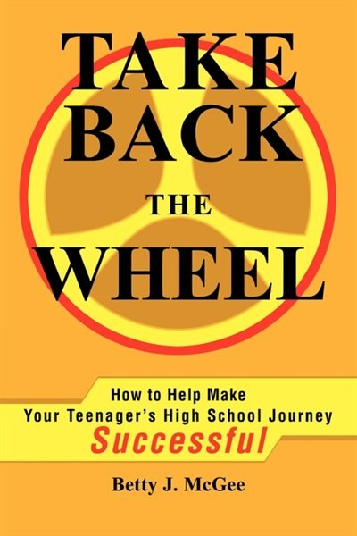 Take Back The Wheel: How To Help Make Your Teenager by Betty McGee