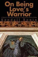 On Being Love's Warrior: A Warrior's Manual, Becoming the Compassionate Warrior Within