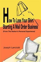 How to Lose Your Shirt Starting a Mail Order Business: (From the Auhtor's Personal Experience)
