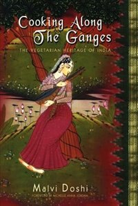 Cooking Along the Ganges: The Vegetarian Heritage of India by Malvi Doshi