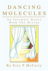 Dancing Molecules: An Intimate Dance With The Divine by Eric Paul McCarty