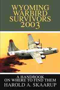 Wyoming Warbird Survivors 2003: A Handbook on where to find them by Harold A. A. Skaarup