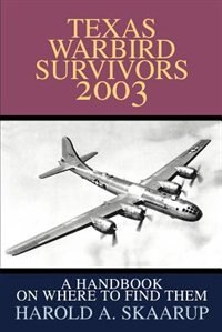 Texas Warbird Survivors 2003: A Handbook on where to find them by Harold A. A. Skaarup