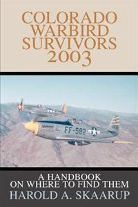 Colorado Warbird Survivors 2003: A Handbook on where to find them by Harold A. A. Skaarup