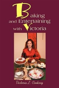 Baking and Entertaining with Victoria by Victoria L. Cooksey