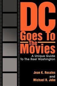 DC Goes To The Movies: A Unique Guide To The Reel Washington by Jean K. Rosales