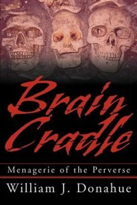 Brain Cradle: Menagerie of the Perverse by William J. Donahue