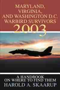Maryland, Virginia, and Washington D.C. Warbird Survivors 2003: A Handbook on where to find them by Harold A. A. Skaarup