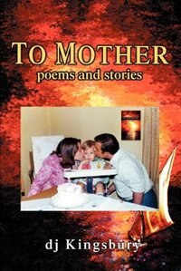 To Mother: poems and stories by DJ Kingsbury