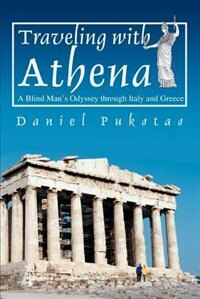 Traveling with Athena: A Blind Man's Odyssey through Italy and Greece by Daniel Pukstas
