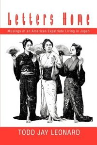 Letters Home: Musings of an American Expatriate Living in Japan by Todd Jay Leonard