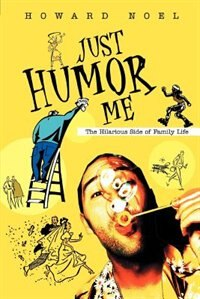 Just Humor Me: The Hilarious Side of Family Life by Howard Noel