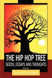 The Hip Hop Tree: Seeds, Essays and Thoughts by Damien Ty Jackson