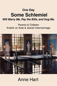 One Day Some Schlemiel Will Marry Me, Pay the Bills, and Hug Me.: Parents & Children Kvetch on Arab & Jewish Intermarriage by Anne Hart