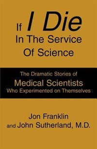 If I Die In The Service Of Science: The Dramatic Stories Of Medical Scientists Who Experimented On…