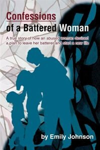 Confessions of a Battered Woman: A true story of how an abused woman devised a plan to leave her…