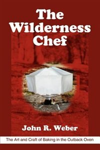 The Wilderness Chef: The Art and Craft of Baking in the Outback Oven by John R Weber