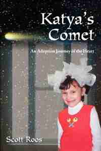 Katya's Comet: An Adoption Journey of the Heart by Scott Roos