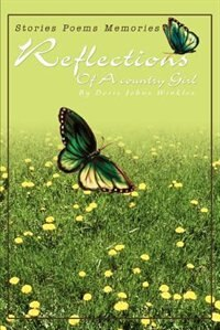 Reflections Of A country Girl: Stories Poems Memories