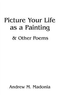 Picture Your Life as a Painting: & Other Poems by Andrew M. Madonia