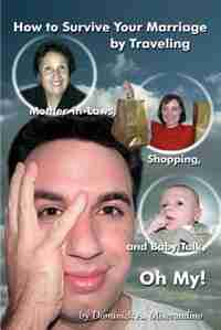 How to Survive Your Marriage by Traveling: Mother-in-Laws, Shopping, and Baby Talk, Oh My! by Dominick A. Miserandino