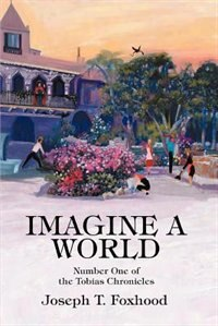 Imagine a World: Number One of the Tobias Chronicles by Joseph T Foxhood