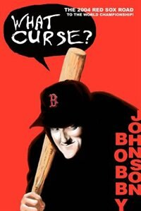 What Curse?: The 2004 Red Sox Road to the World Championship! by Bobby Johnson