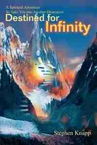 Destined for Infinity: A Spiritual Adventure to Take You Into Another Dimension by Stephen Knapp