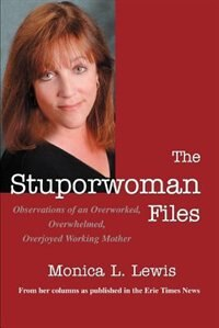 The Stuporwoman Files: Observations of an Overworked, Overwhelmed, Overjoyed Working Mother by Monica L Lewis