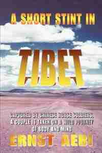 A Short Stint in Tibet: Captured by Chinese Horse Soldiers, A Couple is Taken on a Wild Journey of Body and Mind by Ernst Walter Aebi