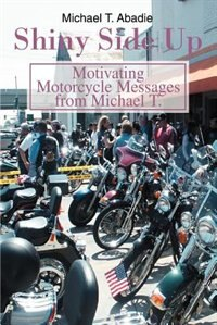 Shiny Side Up: Motivating Motorcycle Messages from Michael T. by Michael T. Abadie