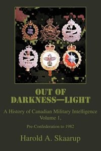 Out of Darkness--Light: A History of Canadian Military Intelligence by Harold A. Skaarup