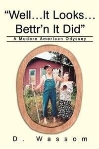 Well...It Looks...Bettr'n It Did: A Modern American Odyssey by D Wassom