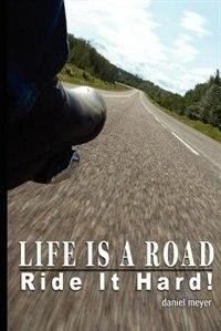 Life Is a Road, Ride It Hard! by Daniel B Meyer