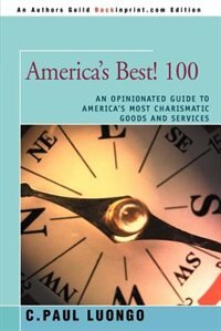 America's Best! 100: An Opinionated Guide To America's Most Charismatic Goods And Services by C. Paul Luongo