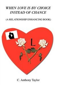 When Love Is By Choice Instead Of Chance: (A Relationship Enhancing Book) by C. Anthony Taylor