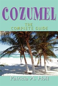 Cozumel: The Complete Guide by Patricia A Holt