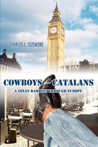 Cowboys and Catalans: A Texan Rambles Through Europe by Charles L. Sizemore