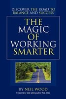 The Magic of Working Smarter: Discover the Road to Balance and Success