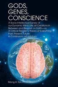 Book Gods, Genes, Conscience: A Socio-Intellectual Survey of Our Dynamic Mind, Life, All Creations in… by Mong H. Tan Ph. D.