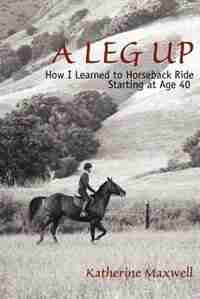 A Leg Up: How I Learned to Horseback Ride Starting at Age 40 by Katherine Maxwell
