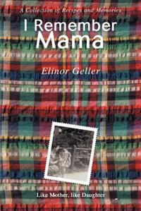 I Remember Mama: A Collection of Recipes and Memories by Elinor Geller