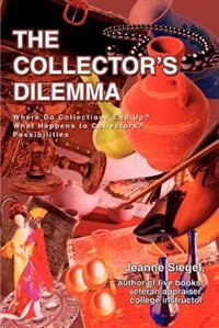 The Collector's Dilemma: Where Do Collections End Up? What Happens to Collectors? Possibilities by Jeanne Siegel