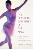 The Beautiful Daughter of the King: Inspiring women to live in Surrender to God
