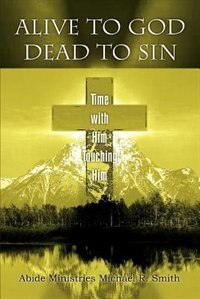 Book Alive to God Dead to Sin: Time with Him Touching Him by Michael R Smith