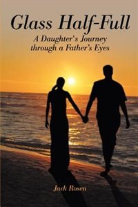 Glass Half-Full: A Daughter's Journey Through A Father's Eyes by Jack Rosen
