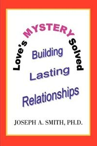 Love's Mystery Solved: Building Lasting Relationships by Joseph A. Smith